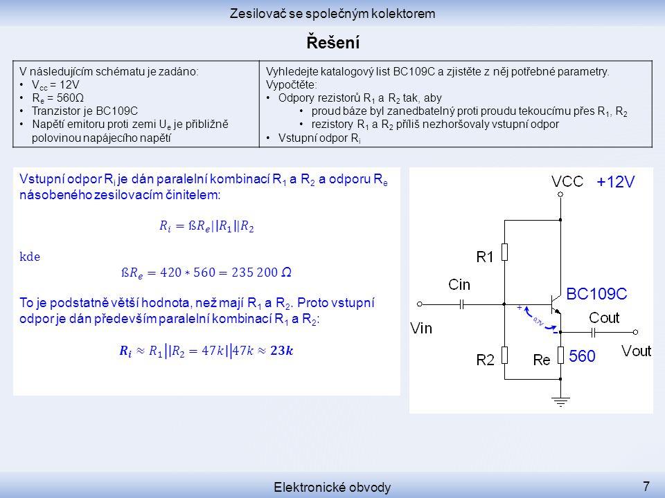 0,7V + - Zesilovač se společným kolektorem Elektronické obvody 7 V následujícím schématu je zadáno: V cc = 12V R e = 560Ω Tranzistor je BC109C Napětí emitoru proti zemi U e je přibližně polovinou napájecího napětí Vyhledejte katalogový list BC109C a zjistěte z něj potřebné parametry.