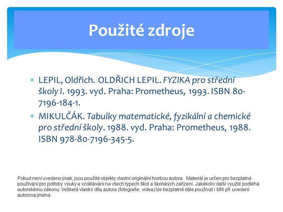  LEPIL, Oldřich. OLDŘICH LEPIL. FYZIKA pro střední školy I. 1993. vyd. Praha: Prometheus, 1993. ISBN 80- 7196-184-1.  MIKULČÁK. Tabulky matematické,
