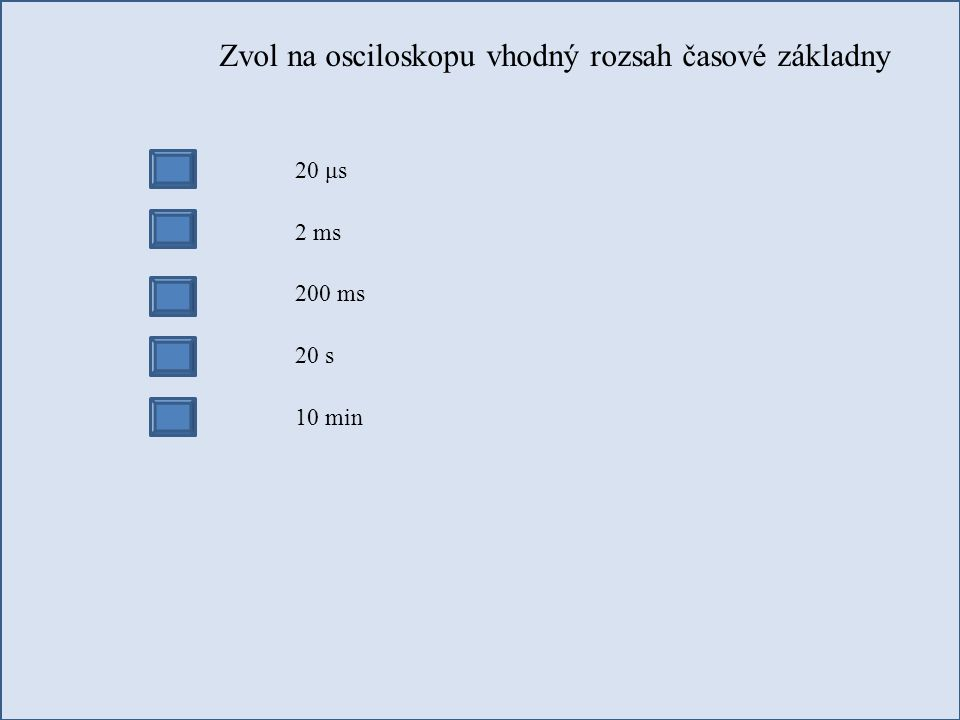 Zvol na osciloskopu vhodný rozsah časové základny 20 μs 2 ms 200 ms 20 s 10 min