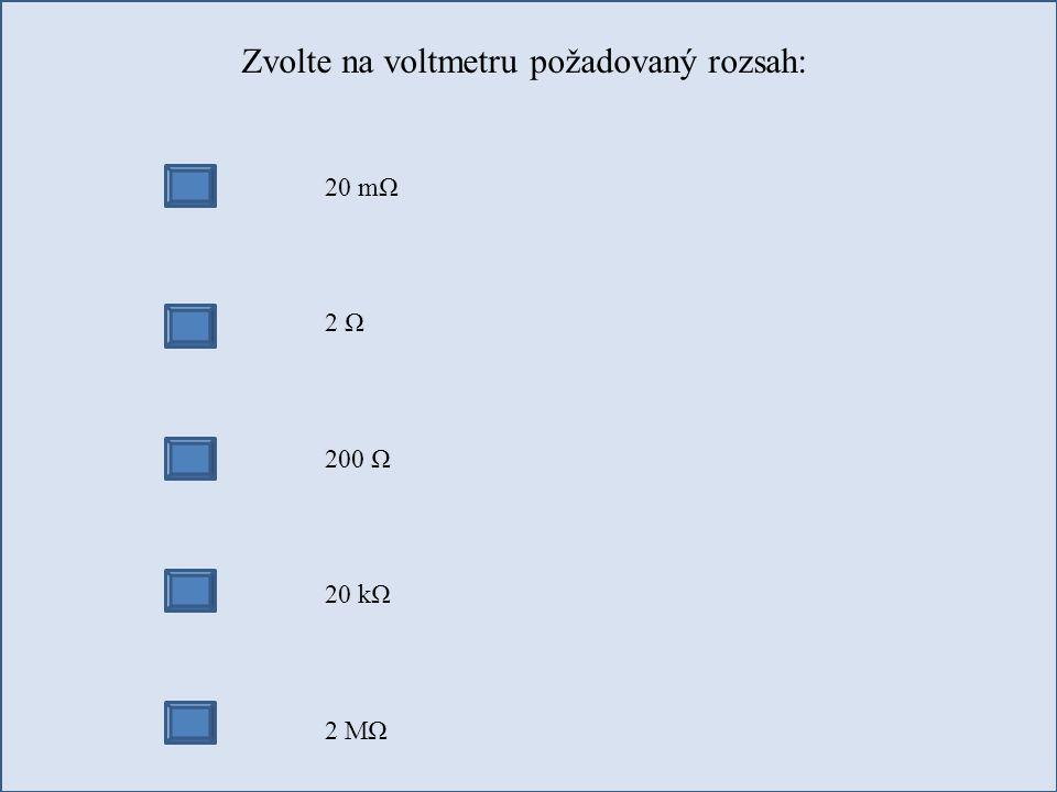 Zvolte na voltmetru požadovaný rozsah: 20 mΩ 2 Ω 200 Ω 20 kΩ 2 MΩ