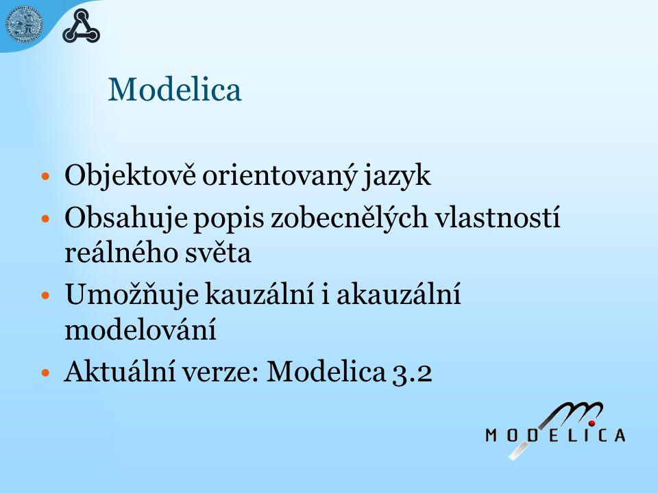Modelica Objektově orientovaný jazyk Obsahuje popis zobecnělých vlastností reálného světa Umožňuje kauzální i akauzální modelování Aktuální verze: Modelica 3.2