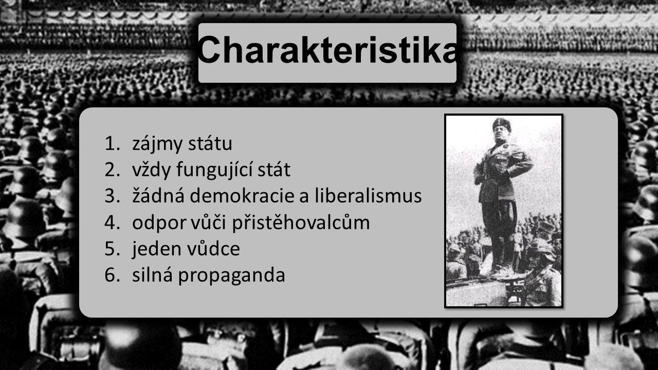 Charakteristika 1.zájmy státu 2.vždy fungující stát 3.žádná demokracie a liberalismus 4.odpor vůči přistěhovalcům 5.jeden vůdce 6.silná propaganda