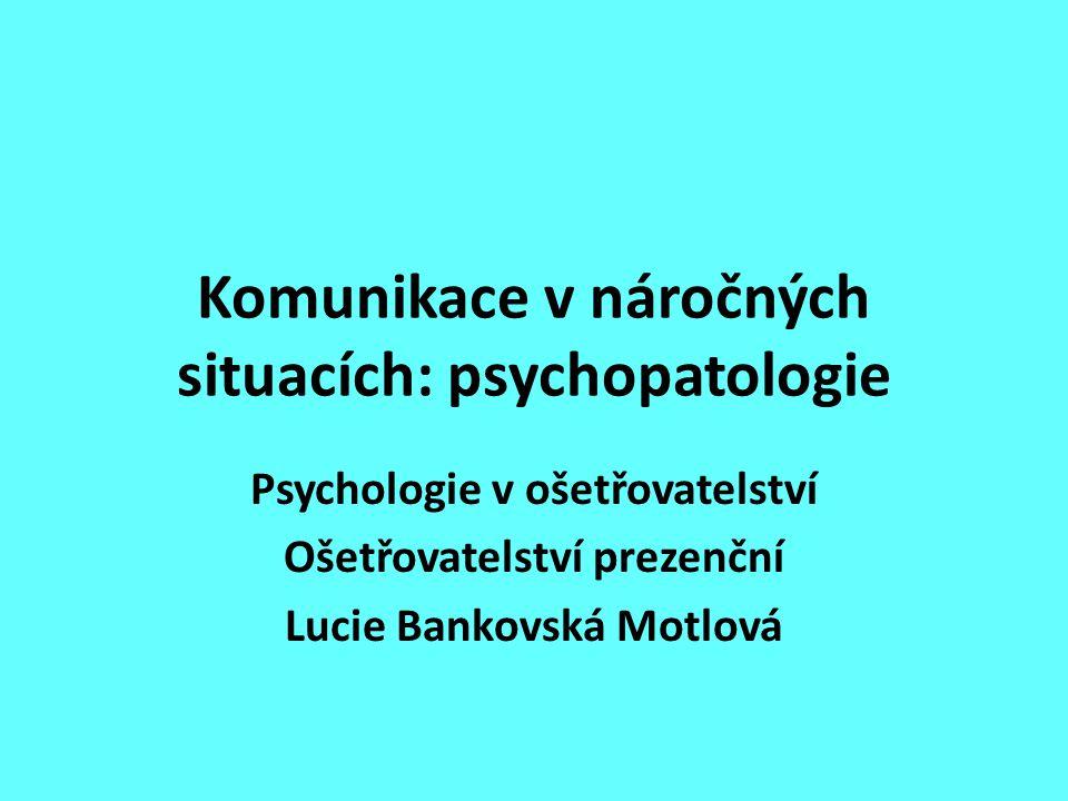 Komunikace v náročných situacích: psychopatologie Psychologie v ošetřovatelství Ošetřovatelství prezenční Lucie Bankovská Motlová