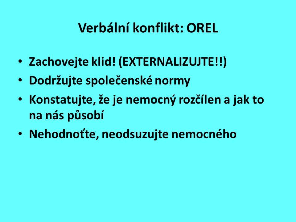 Verbální konflikt: OREL Zachovejte klid! (EXTERNALIZUJTE!!) Dodržujte společenské normy Konstatujte, že je nemocný rozčílen a jak to na nás působí Neh