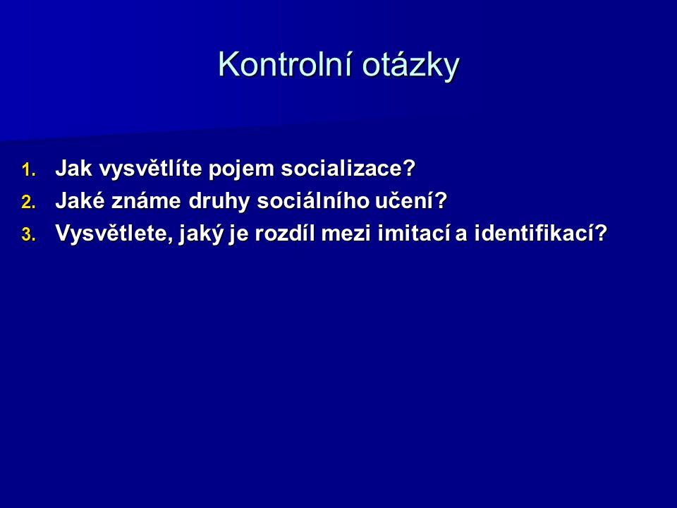 Kontrolní otázky 1. Jak vysvětlíte pojem socializace? 2. Jaké známe druhy sociálního učení? 3. Vysvětlete, jaký je rozdíl mezi imitací a identifikací?