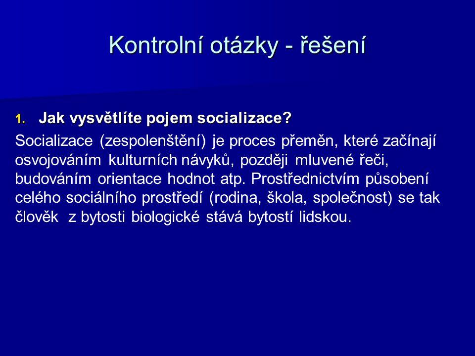 Kontrolní otázky - řešení 1. Jak vysvětlíte pojem socializace? Socializace (zespolenštění) je proces přeměn, které začínají osvojováním kulturních náv