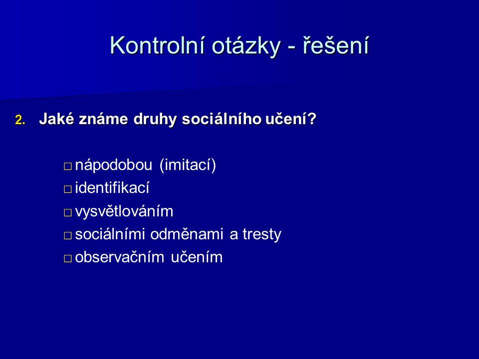Kontrolní otázky - řešení 2. Jaké známe druhy sociálního učení? □ □nápodobou (imitací) □ □identifikací □ □vysvětlováním □ □sociálními odměnami a trest
