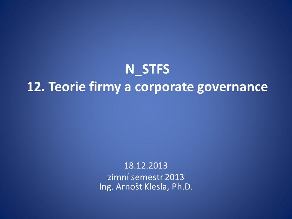 N_STFS 12. Teorie firmy a corporate governance 18.12.2013 zimní semestr 2013 Ing. Arnošt Klesla, Ph.D.