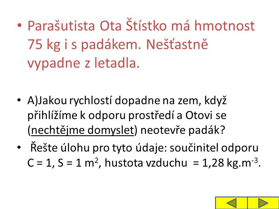 Parašutista Ota Štístko má hmotnost 75 kg i s padákem. Nešťastně vypadne z letadla. A)Jakou rychlostí dopadne na zem, když přihlížíme k odporu prostře
