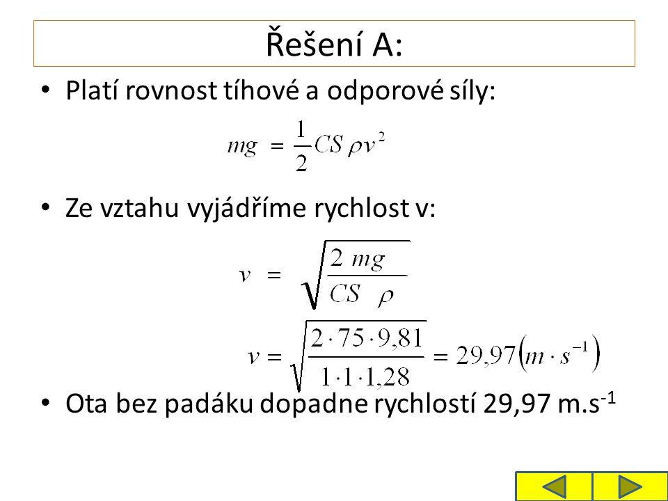 Řešení A: Platí rovnost tíhové a odporové síly: Ze vztahu vyjádříme rychlost v: Ota bez padáku dopadne rychlostí 29,97 m.s -1