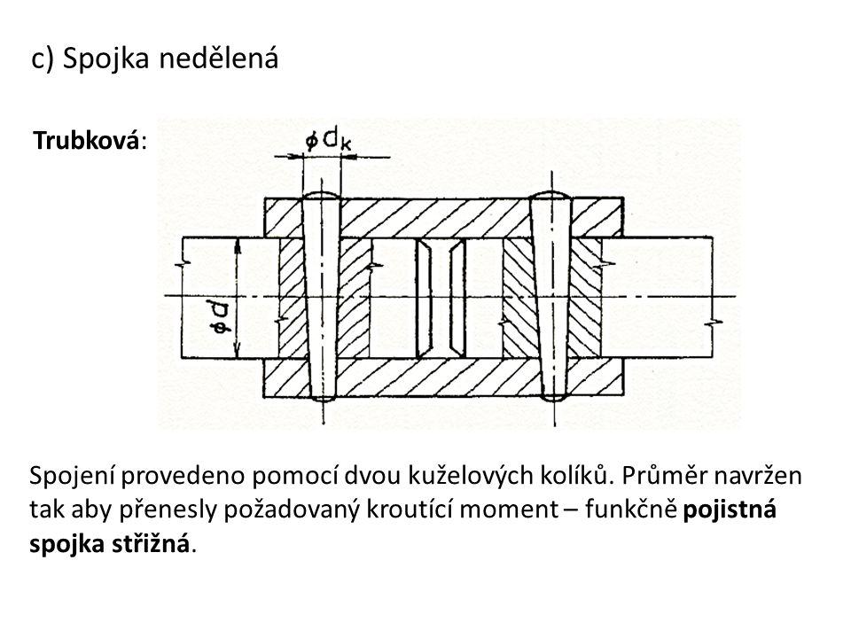 c) Spojka nedělená Trubková: Spojení provedeno pomocí dvou kuželových kolíků. Průměr navržen tak aby přenesly požadovaný kroutící moment – funkčně poj