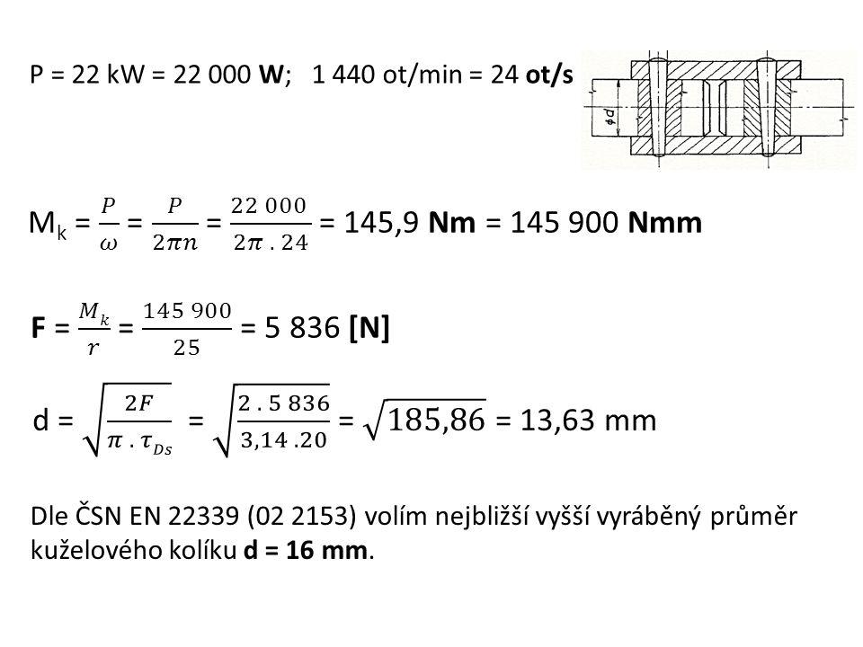 P = 22 kW = 22 000 W; 1 440 ot/min = 24 ot/s Dle ČSN EN 22339 (02 2153) volím nejbližší vyšší vyráběný průměr kuželového kolíku d = 16 mm.