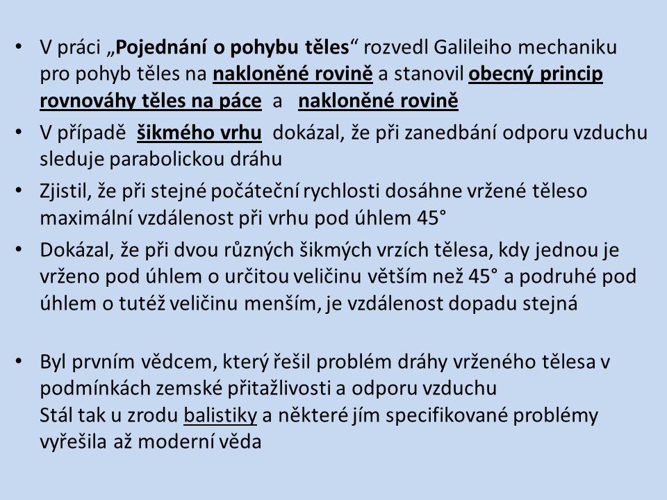 """V práci """"Pojednání o pohybu těles rozvedl Galileiho mechaniku pro pohyb těles na nakloněné rovině a stanovil obecný princip rovnováhy těles na páce a nakloněné rovině V případě šikmého vrhu dokázal, že při zanedbání odporu vzduchu sleduje parabolickou dráhu Zjistil, že při stejné počáteční rychlosti dosáhne vržené těleso maximální vzdálenost při vrhu pod úhlem 45° Dokázal, že při dvou různých šikmých vrzích tělesa, kdy jednou je vrženo pod úhlem o určitou veličinu větším než 45° a podruhé pod úhlem o tutéž veličinu menším, je vzdálenost dopadu stejná Byl prvním vědcem, který řešil problém dráhy vrženého tělesa v podmínkách zemské přitažlivosti a odporu vzduchu Stál tak u zrodu balistiky a některé jím specifikované problémy vyřešila až moderní věda"""