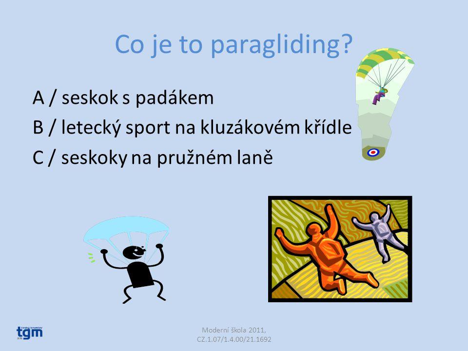 Co je to paragliding? A / seskok s padákem B / letecký sport na kluzákovém křídle C / seskoky na pružném laně Moderní škola 2011, CZ.1.07/1.4.00/21.16