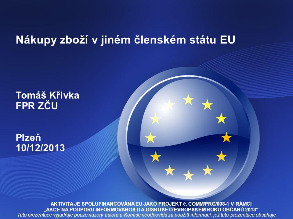 Nákupy zboží v jiném členském státu EU Tomáš Křivka FPR ZČU Plzeň 10/12/2013 AKTIVITA JE SPOLUFINANCOVÁNA EU JAKO PROJEKT č.