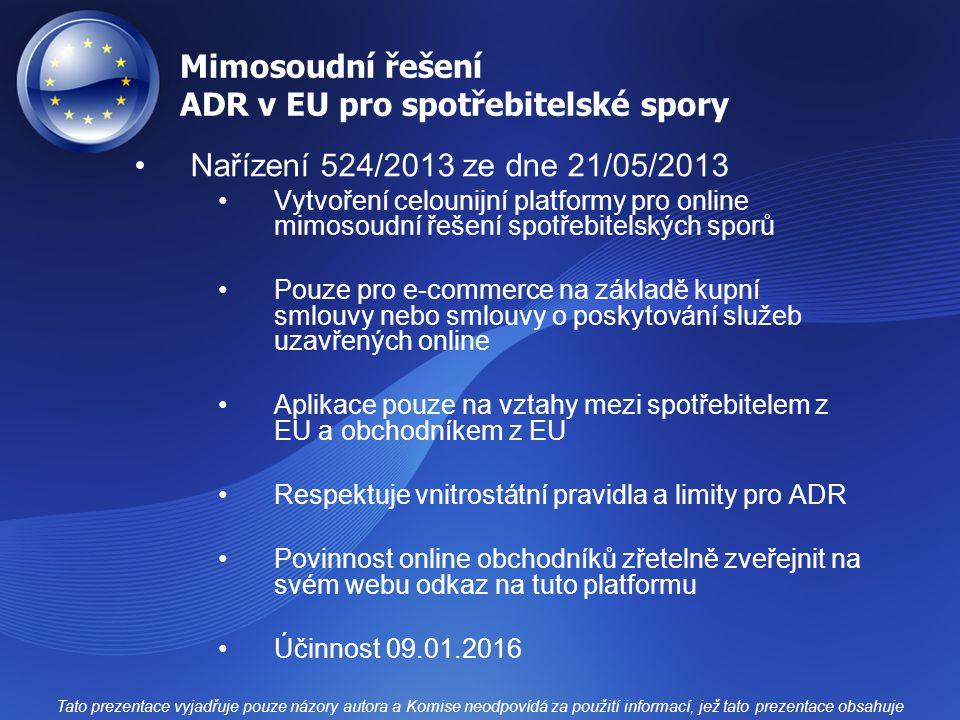 Mimosoudní řešení ADR v EU pro spotřebitelské spory Nařízení 524/2013 ze dne 21/05/2013 Vytvoření celounijní platformy pro online mimosoudní řešení spotřebitelských sporů Pouze pro e-commerce na základě kupní smlouvy nebo smlouvy o poskytování služeb uzavřených online Aplikace pouze na vztahy mezi spotřebitelem z EU a obchodníkem z EU Respektuje vnitrostátní pravidla a limity pro ADR Povinnost online obchodníků zřetelně zveřejnit na svém webu odkaz na tuto platformu Účinnost 09.01.2016 Tato prezentace vyjadřuje pouze názory autora a Komise neodpovídá za použití informací, jež tato prezentace obsahuje