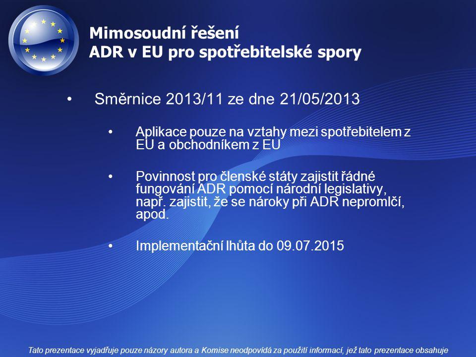 Mimosoudní řešení ADR v EU pro spotřebitelské spory Směrnice 2013/11 ze dne 21/05/2013 Aplikace pouze na vztahy mezi spotřebitelem z EU a obchodníkem