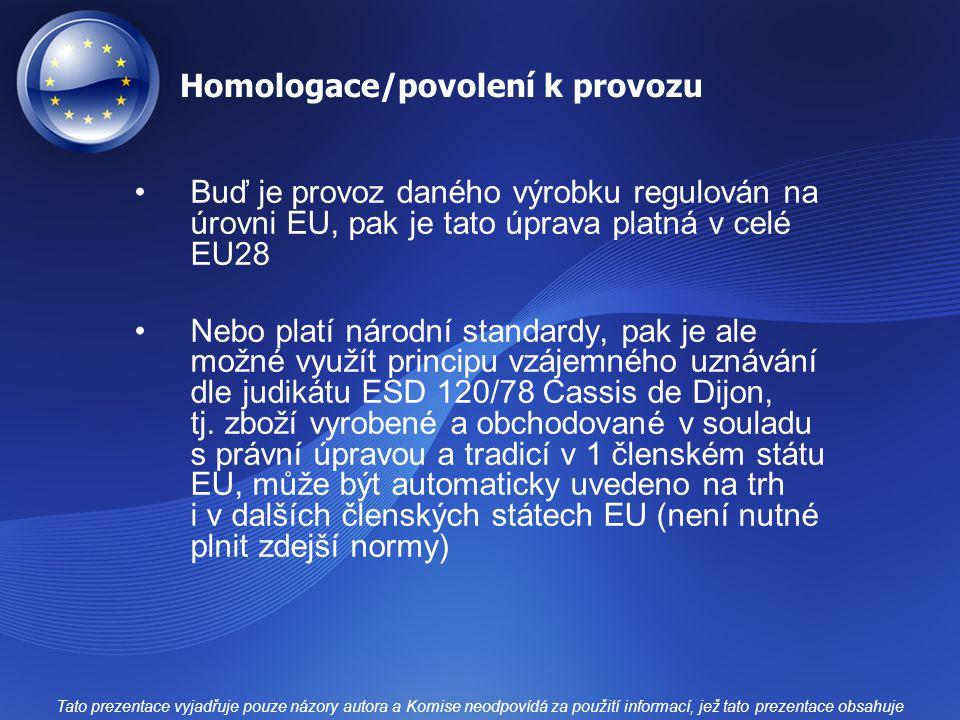 Homologace/povolení k provozu Buď je provoz daného výrobku regulován na úrovni EU, pak je tato úprava platná v celé EU28 Nebo platí národní standardy, pak je ale možné využít principu vzájemného uznávání dle judikátu ESD 120/78 Cassis de Dijon, tj.
