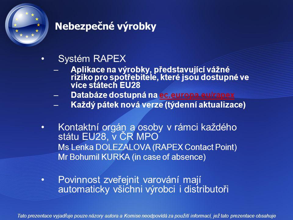 Nebezpečné výrobky Systém RAPEX –Aplikace na výrobky, představující vážné riziko pro spotřebitele, které jsou dostupné ve více státech EU28 –Databáze dostupná na ec.europa.eu/rapexec.europa.eu/rapex –Každý pátek nová verze (týdenní aktualizace) Kontaktní orgán a osoby v rámci každého státu EU28, v ČR MPO Ms Lenka DOLEZALOVA (RAPEX Contact Point) Mr Bohumil KURKA (in case of absence) Povinnost zveřejnit varování mají automaticky všichni výrobci i distributoři Tato prezentace vyjadřuje pouze názory autora a Komise neodpovídá za použití informací, jež tato prezentace obsahuje