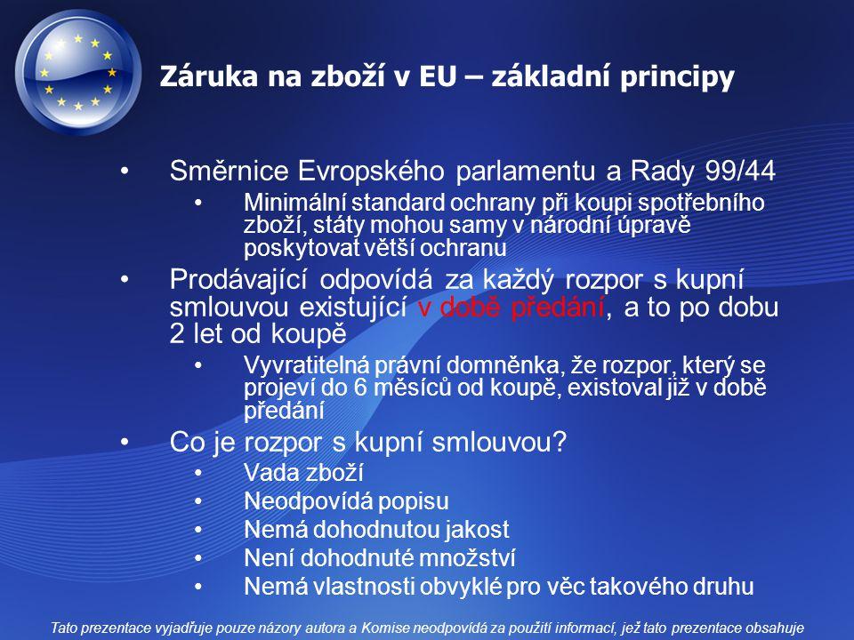 Záruka na zboží v EU – základní principy Směrnice Evropského parlamentu a Rady 99/44 Minimální standard ochrany při koupi spotřebního zboží, státy mohou samy v národní úpravě poskytovat větší ochranu Prodávající odpovídá za každý rozpor s kupní smlouvou existující v době předání, a to po dobu 2 let od koupě Vyvratitelná právní domněnka, že rozpor, který se projeví do 6 měsíců od koupě, existoval již v době předání Co je rozpor s kupní smlouvou.