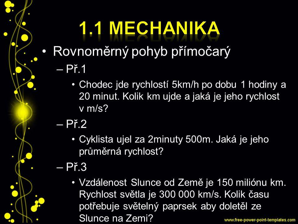 Rovnoměrný pohyb přímočarý –Př.1 Chodec jde rychlostí 5km/h po dobu 1 hodiny a 20 minut. Kolik km ujde a jaká je jeho rychlost v m/s? –Př.2 Cyklista u