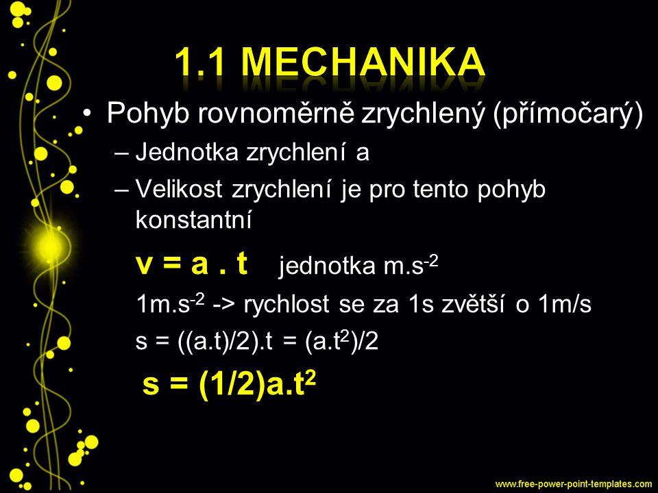 Pohyb rovnoměrně zrychlený (přímočarý) –Jednotka zrychlení a –Velikost zrychlení je pro tento pohyb konstantní v = a. t jednotka m.s -2 1m.s -2 -> ryc