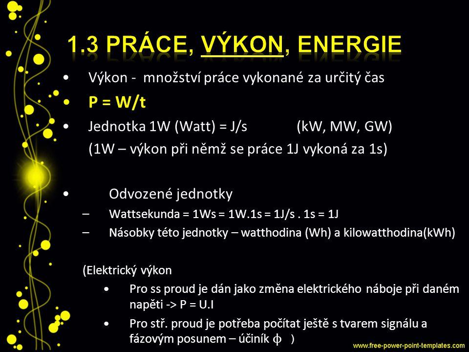 Výkon - množství práce vykonané za určitý čas P = W/t Jednotka 1W (Watt) = J/s(kW, MW, GW) (1W – výkon při němž se práce 1J vykoná za 1s) Odvozené jed