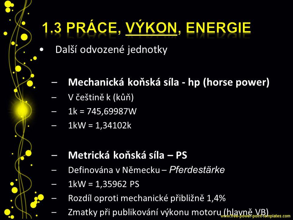 Další odvozené jednotky –Mechanická koňská síla - hp (horse power) –V češtině k (kůň) –1k = 745,69987W –1kW = 1,34102k –Metrická koňská síla – PS –Def