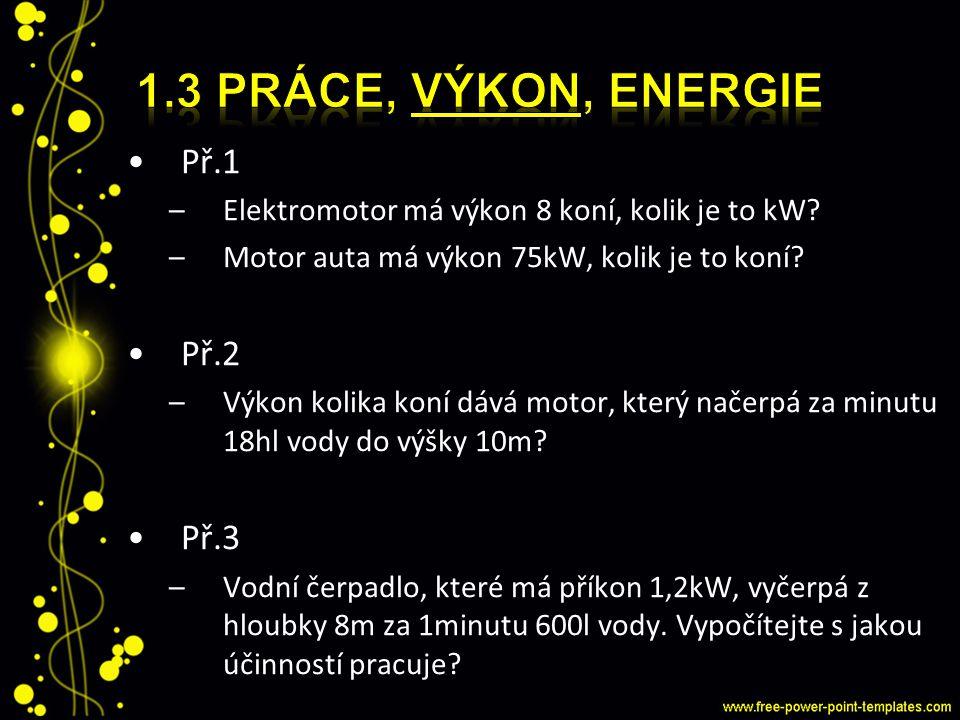 Př.1 –Elektromotor má výkon 8 koní, kolik je to kW? –Motor auta má výkon 75kW, kolik je to koní? Př.2 –Výkon kolika koní dává motor, který načerpá za