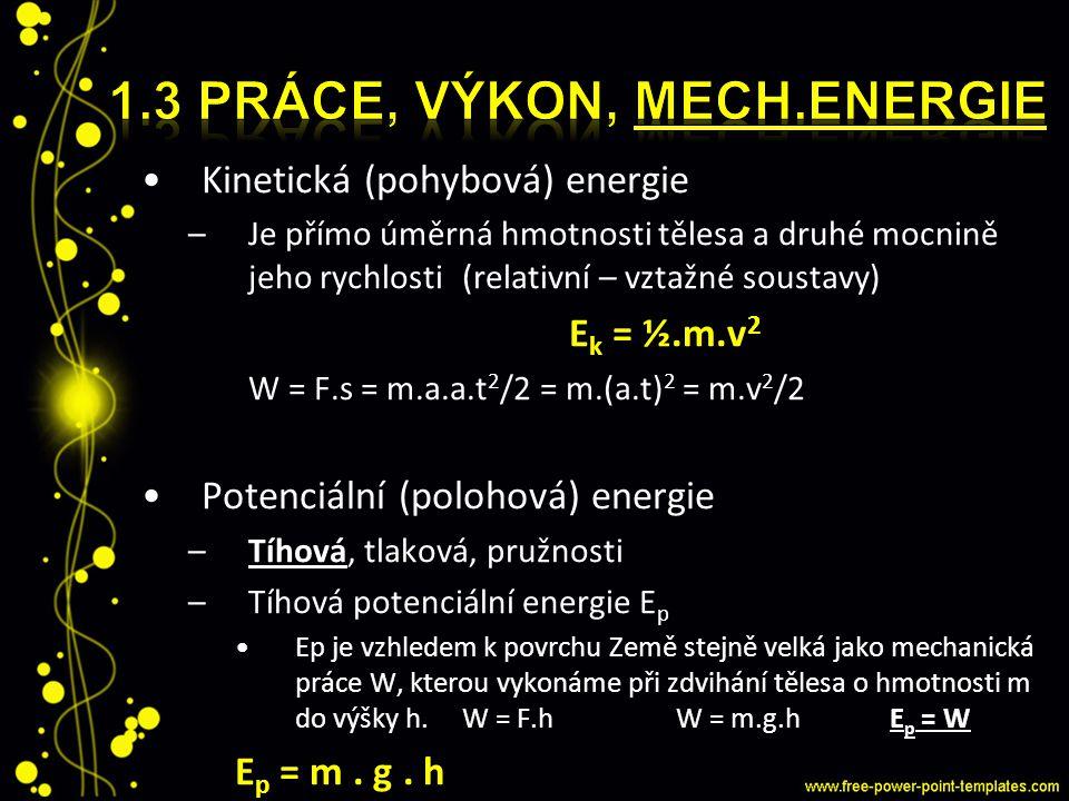 Kinetická (pohybová) energie –Je přímo úměrná hmotnosti tělesa a druhé mocnině jeho rychlosti(relativní – vztažné soustavy) E k = ½.m.v 2 W = F.s = m.