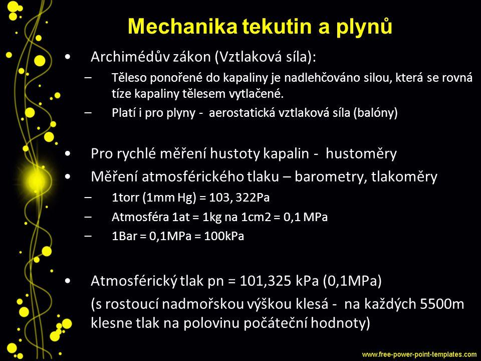 Mechanika tekutin a plynů Archimédův zákon (Vztlaková síla): –Těleso ponořené do kapaliny je nadlehčováno silou, která se rovná tíze kapaliny tělesem