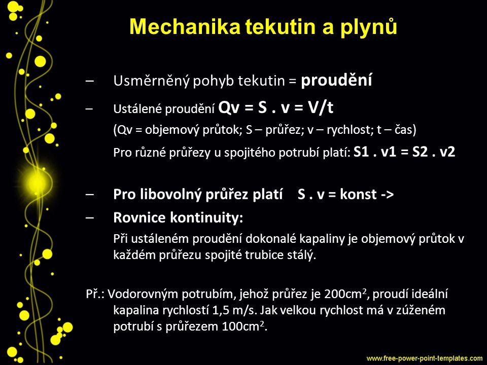 Mechanika tekutin a plynů –Usměrněný pohyb tekutin = proudění –Ustálené proudění Qv = S. v = V/t (Qv = objemový průtok; S – průřez; v – rychlost; t –