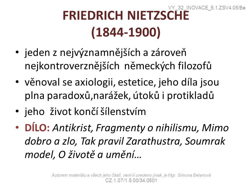FRIEDRICH NIETZSCHE (1844-1900) jeden z nejvýznamnějších a zároveň nejkontroverznějších německých filozofů věnoval se axiologii, estetice, jeho díla jsou plna paradoxů,narážek, útoků i protikladů jeho život končí šílenstvím DÍLO: Antikrist, Fragmenty o nihilismu, Mimo dobro a zlo, Tak pravil Zarathustra, Soumrak model, O životě a umění… VY_32_INOVACE_5.1.ZSV4.05/Be Autorem materiálu a všech jeho částí, není-li uvedeno jinak, je Mgr.