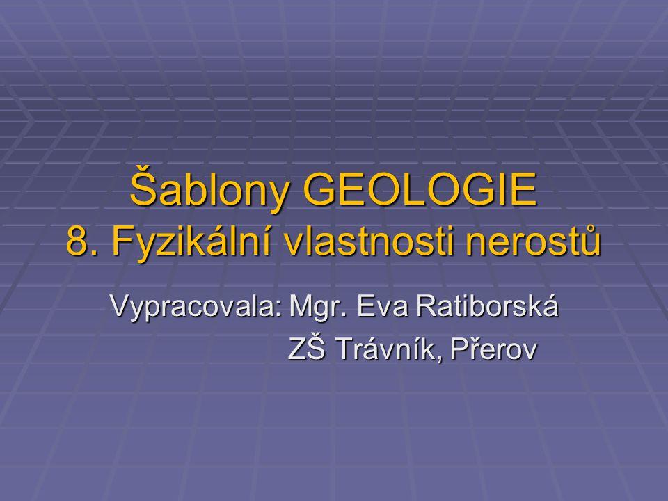 Šablony GEOLOGIE 8. Fyzikální vlastnosti nerostů Vypracovala: Mgr. Eva Ratiborská ZŠ Trávník, Přerov ZŠ Trávník, Přerov