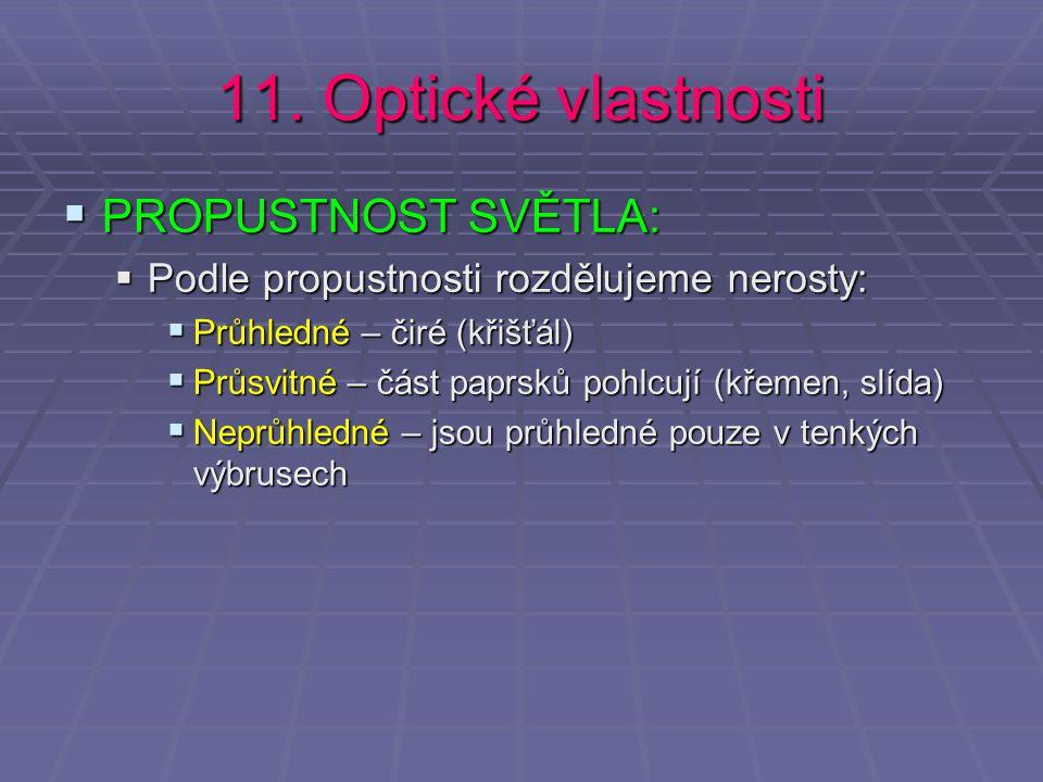 11. Optické vlastnosti  PROPUSTNOST SVĚTLA:  Podle propustnosti rozdělujeme nerosty:  Průhledné – čiré (křišťál)  Průsvitné – část paprsků pohlcuj