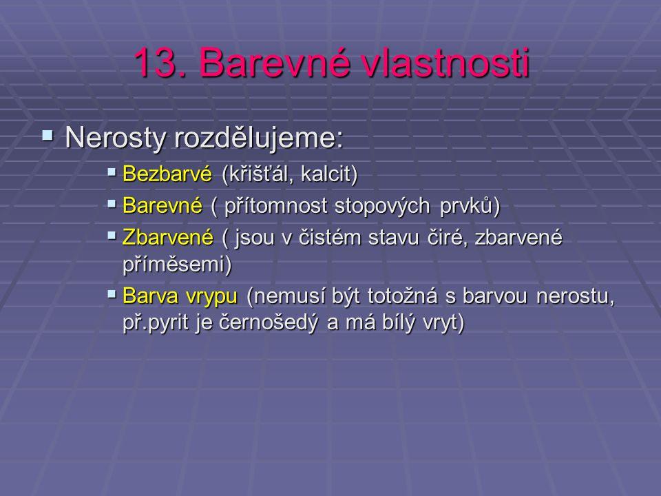 13. Barevné vlastnosti  Nerosty rozdělujeme:  Bezbarvé (křišťál, kalcit)  Barevné ( přítomnost stopových prvků)  Zbarvené ( jsou v čistém stavu či
