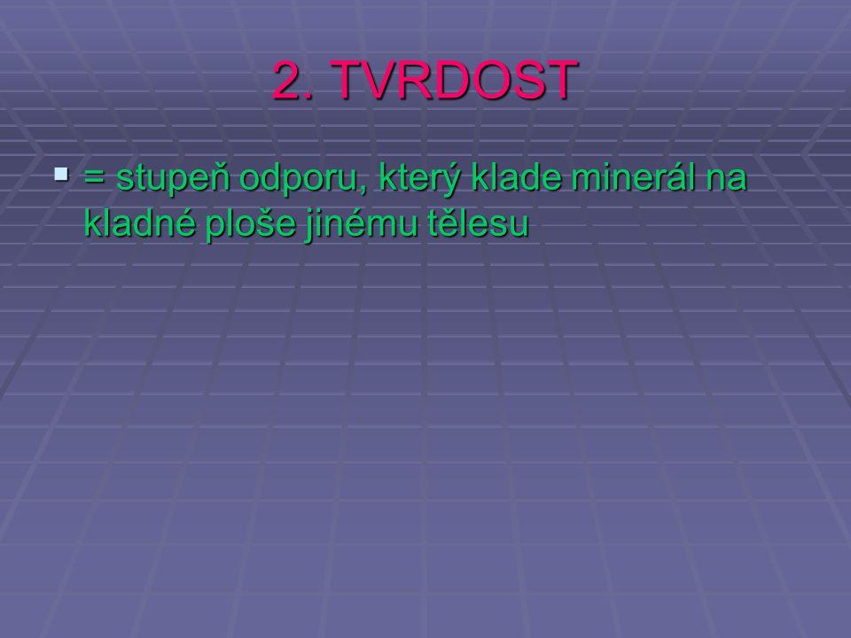 2. TVRDOST  = stupeň odporu, který klade minerál na kladné ploše jinému tělesu