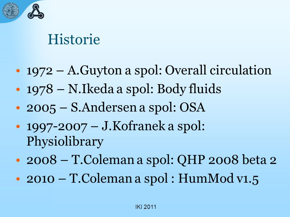 IKI 2011 Historie 1972 – A.Guyton a spol: Overall circulation 1978 – N.Ikeda a spol: Body fluids 2005 – S.Andersen a spol: OSA 1997-2007 – J.Kofranek a spol: Physiolibrary 2008 – T.Coleman a spol: QHP 2008 beta 2 2010 – T.Coleman a spol : HumMod v1.5