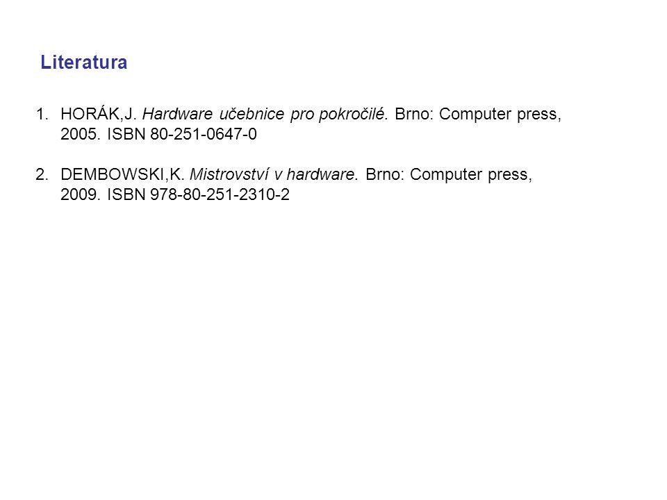 Literatura 1.HORÁK,J. Hardware učebnice pro pokročilé. Brno: Computer press, 2005. ISBN 80-251-0647-0 2.DEMBOWSKI,K. Mistrovství v hardware. Brno: Com