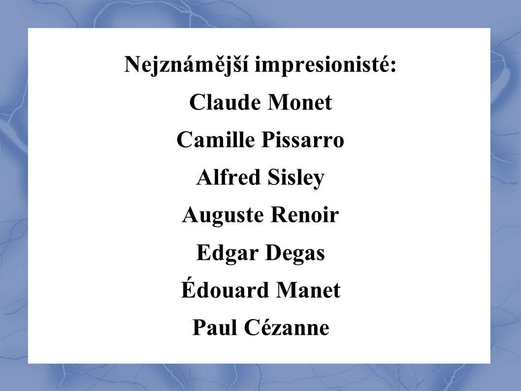Nejznámější impresionisté: Claude Monet Camille Pissarro Alfred Sisley Auguste Renoir Edgar Degas Édouard Manet Paul Cézanne