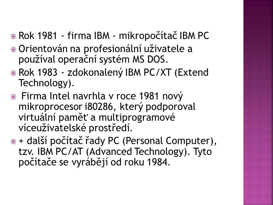  Rok 1981 - firma IBM - mikropočítač IBM PC  Orientován na profesionální uživatele a používal operační systém MS DOS.  Rok 1983 - zdokonalený IBM P