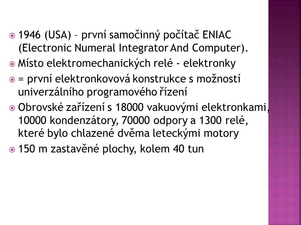  1946 (USA) – první samočinný počítač ENIAC (Electronic Numeral Integrator And Computer).  Místo elektromechanických relé - elektronky  = první ele