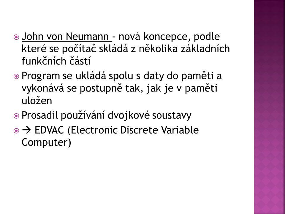  John von Neumann - nová koncepce, podle které se počítač skládá z několika základních funkčních částí  Program se ukládá spolu s daty do paměti a v
