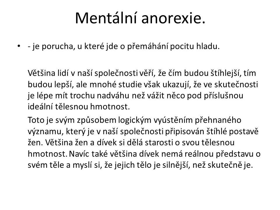 Mentální anorexie. - je porucha, u které jde o přemáhání pocitu hladu. Většina lidí v naší společnosti věří, že čím budou štíhlejší, tím budou lepší,