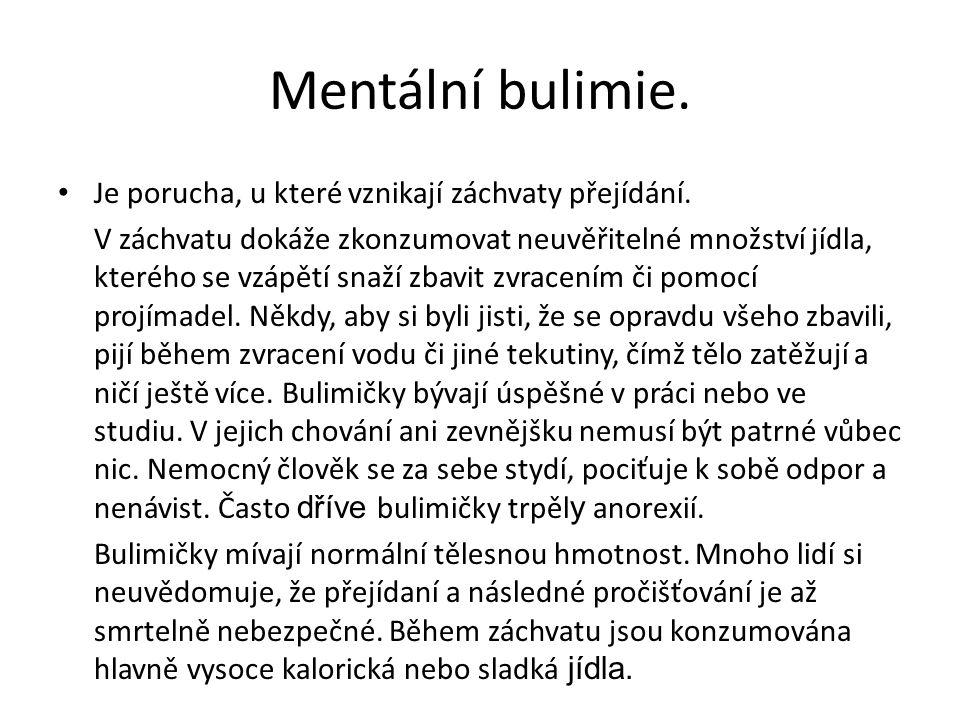 Mentální bulimie. Je porucha, u které vznikají záchvaty přejídání. V záchvatu dokáže zkonzumovat neuvěřitelné množství jídla, kterého se vzápětí snaží
