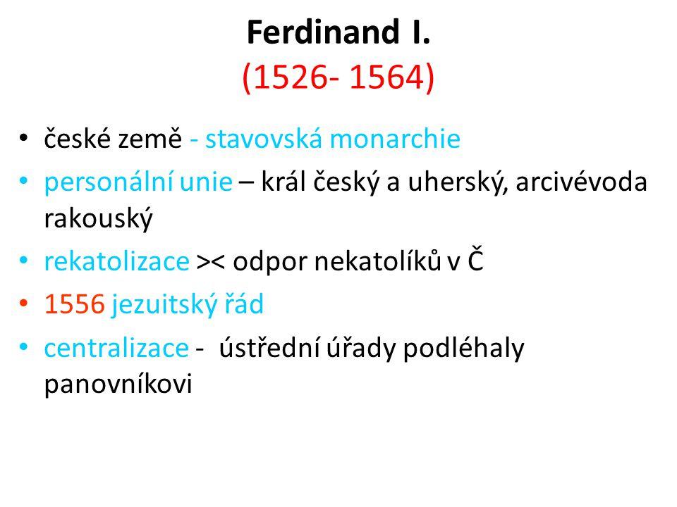 Ferdinand I. (1526- 1564) české země - stavovská monarchie personální unie – král český a uherský, arcivévoda rakouský rekatolizace >< odpor nekatolík