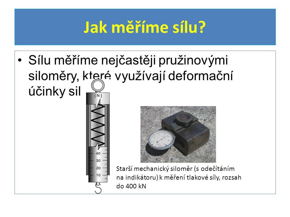 Sílu měříme nejčastěji pružinovými siloměry, které využívají deformační účinky sil Jak měříme sílu? Starší mechanický siloměr (s odečítáním na indikát