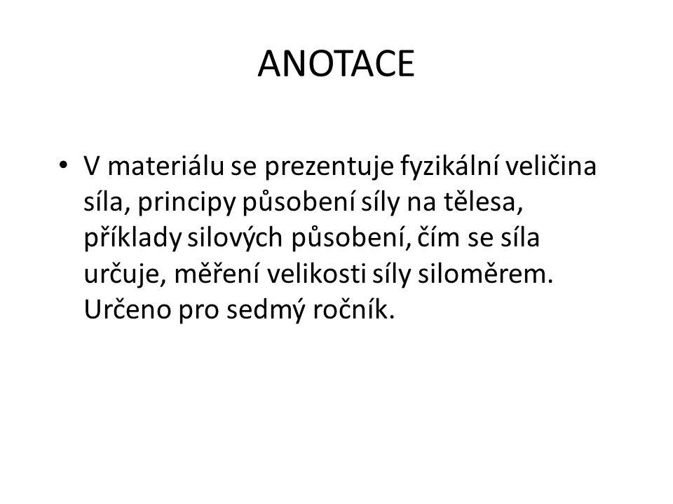 ANOTACE V materiálu se prezentuje fyzikální veličina síla, principy působení síly na tělesa, příklady silových působení, čím se síla určuje, měření ve