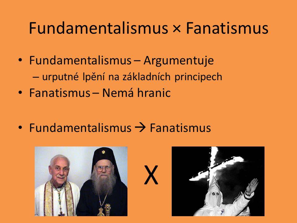 Fundamentalismus × Fanatismus Fundamentalismus – Argumentuje – urputné lpění na základních principech Fanatismus – Nemá hranic Fundamentalismus  Fanatismus X