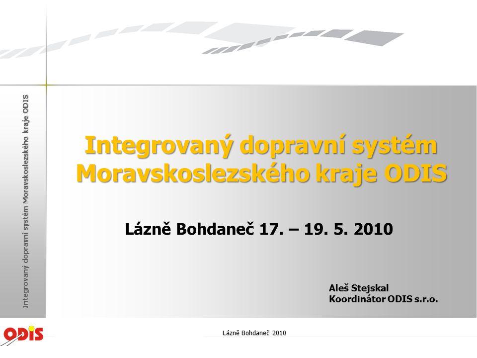 Integrovaný dopravní systém Moravskoslezského kraje ODIS Lázně Bohdaneč 17. – 19. 5. 2010 Aleš Stejskal Koordinátor ODIS s.r.o. Lázně Bohdaneč 2010